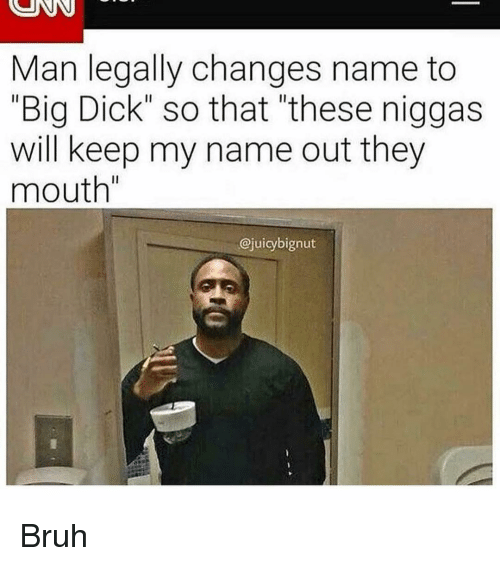 "Big Dick, Bruh, and Memes: Man legally changes name to  ""Big Dick"" so that ""these niggas  will keep my name out they  mouth""  @juicybignut Bruh"