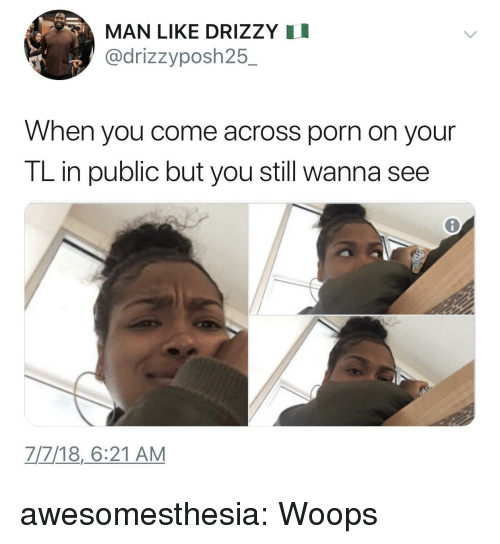 woops: MAN LIKE DRIZZY I  @drizzyposh25.  When you come across porn on your  TL in public but you still wanna see  7/7/18,6:21 AM awesomesthesia:  Woops