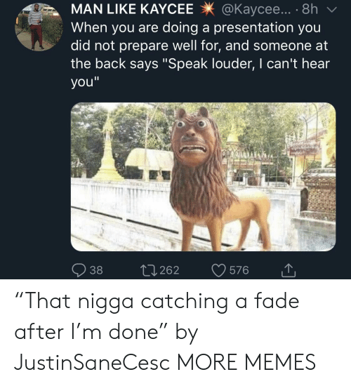 """cant-hear-you: MAN LIKE KAYCEE@Kaycee... . 8h  When you are doing a presentation you  did not prepare well for, and someone at  the back says """"Speak louder, I can't hear  you""""  38 0262 576 """"That nigga catching a fade after I'm done"""" by JustinSaneCesc MORE MEMES"""