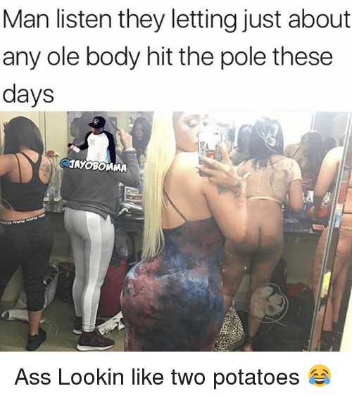 Ass, Hood, and Oled: Man listen they letting just about  any ole body hit the pole these  days  1AyoBOMMA Ass Lookin like two potatoes 😂