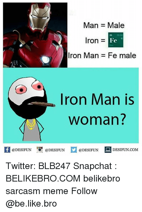 Be Like, Iron Man, and Meme: Man Male  20  Iron =  Fe  Iron Man  Fe male  Iron Man is  Woman  K @DESIFUN 증@DESIFUN口  DESIFUN.COM  @DESIFUN Twitter: BLB247 Snapchat : BELIKEBRO.COM belikebro sarcasm meme Follow @be.like.bro