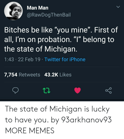 """The State: Man Man  @RawDogThenBail  Bitches be like """"you mine"""". First of  all, I'm on probation. """"l"""" belong to  the state of Michigan  1:43 .22 Feb 19 Twitter for iPhone  7,754 Retweets 43.2K Likes The state of Michigan is lucky to have you. by 93arkhanov93 MORE MEMES"""