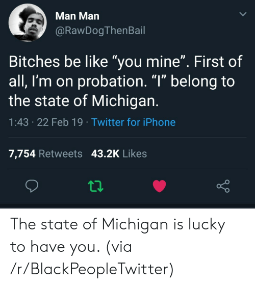 """The State: Man Man  @RawDogThenBail  Bitches be like """"you mine"""". First of  all, I'm on probation. """"l"""" belong to  the state of Michigan  1:43 .22 Feb 19 Twitter for iPhone  7,754 Retweets 43.2K Likes The state of Michigan is lucky to have you. (via /r/BlackPeopleTwitter)"""