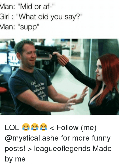 """what did you say: Man: """"Mid or af  Girl """"What did you say?""""  Man: """"supp"""" LOL 😂😂😂 < Follow (me) @mystical.ashe for more funny posts! > leagueoflegends Made by me"""
