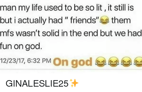 """God, Life, and Lit: man my life used to be so lit, it still is  but i actually had """" friends""""them  mfs wasn't solid in the end but we had  fun on god.  12/23/17, 6:32 PM On god GINALESLIE25✨"""