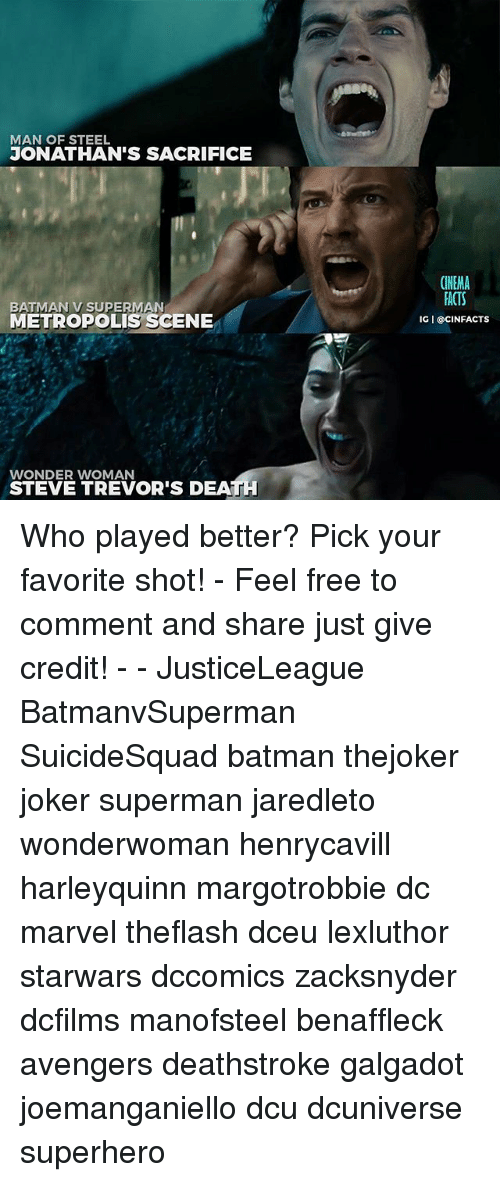 Batman, Facts, and Joker: MAN OF STEEL  JONATHAN'S SACRIFICE  CINEMA  FACTS  IG I @CINFACTS  BATMAN V SUPERMAN  METROPOLIS SCENE  WONDER WOMAN  STEVE TREVOR'S DEA Who played better? Pick your favorite shot! - Feel free to comment and share just give credit! - - JusticeLeague BatmanvSuperman SuicideSquad batman thejoker joker superman jaredleto wonderwoman henrycavill harleyquinn margotrobbie dc marvel theflash dceu lexluthor starwars dccomics zacksnyder dcfilms manofsteel benaffleck avengers deathstroke galgadot joemanganiello dcu dcuniverse superhero