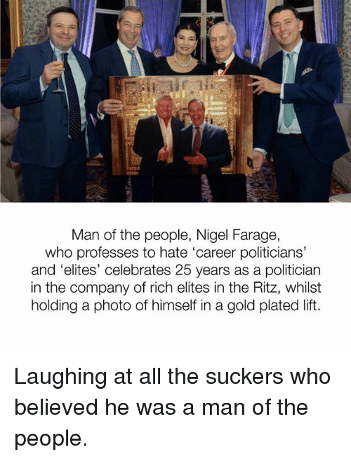 ritz: Man of the people, Nigel Farage,  who professes to hate 'career politicians'  and 'elites' celebrates 25 years as a politician  in the company of rich elites in the Ritz, whilst  holding a photo of himself in a gold plated lift. Laughing at all the suckers who believed he was a man of the people.