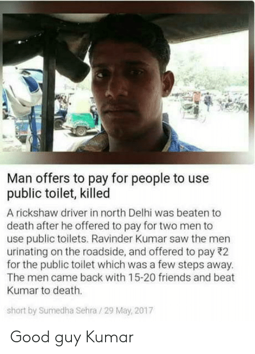 delhi: Man offers to pay for people to use  public toilet, killed  A rickshaw driver in north Delhi was beaten to  death after he offered to pay for two men to  use public toilets. Ravinder Kumar saw the men  urinating on the roadside, and offered to pay 22  for the public toilet which was a few steps away  The men came back with 15-20 friends and beat  Kumar to death.  short by Sumedha Sehra /29 May, 2017 Good guy Kumar