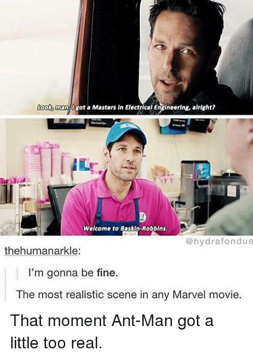 electrical engineer: man Ogot a Masters in Electrical Engineering, alright?  Welcome to BaskIn-Robbins.  hydra fondue  thehuman arkle:  I'm gonna be fine.  The most realistic scene in any Marvel movie. That moment Ant-Man got a little too real.