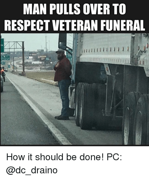 Memes, Respect, and 🤖: MAN PULLS OVER TO  RESPECT VETERAN FUNERAL  ts How it should be done! PC: @dc_draino