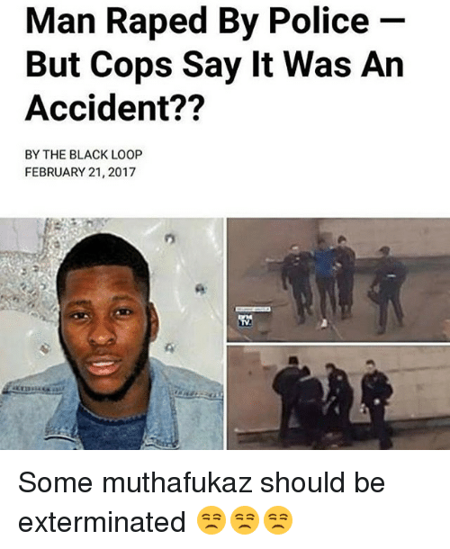 Looping: Man Raped By Police  But Cops Say lt Was An  Accident??  BY THE BLACK LOOP  FEBRUARY 21, 2017 Some muthafukaz should be exterminated 😒😒😒