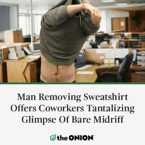 Onion: Man Removing Sweatshirt  Offers Coworkers Tantalizing  Glimpse Of Bare Midriff  the ONION