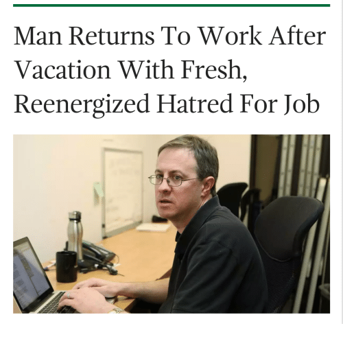 Fresh, Work, and Vacation: Man Returns To Work After  Vacation With Fresh,  Reenergized Hatred For Job