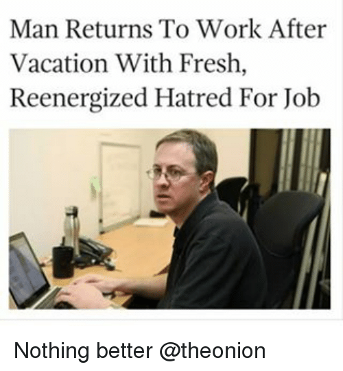 Dank Memes: Man Returns To Work After  Vacation With Fresh  Reenergized Hatred For Job Nothing better @theonion