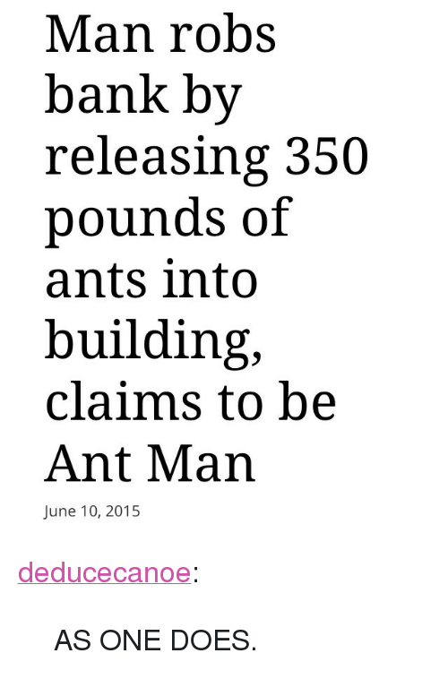 "ant man: Man robs  bank by  releasing 350  pounds of  ants into  building,  claims to be  Ant Man  June 10, 2015 <p><a class=""tumblr_blog"" href=""http://deducecanoe.tumblr.com/post/122195943287"" target=""_blank"">deducecanoe</a>:</p> <blockquote> <p>AS ONE DOES. </p> </blockquote>"