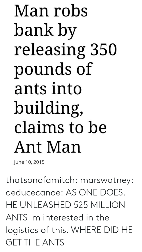 Ants: Man robs  bank by  releasing 350  pounds of  ants into  building,  claims to be  Ant Man  June 10, 2015 thatsonofamitch:  marswatney:  deducecanoe:  AS ONE DOES.          HE UNLEASHED 525 MILLION ANTS   Im interested in the logistics of this. WHERE DID HE GET THE ANTS