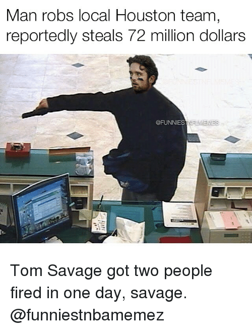 tom savage: Man robs local Houston team  reportedly steals 72 million dollars  @FUNNIEST  NELMEMES Tom Savage got two people fired in one day, savage. @funniestnbamemez