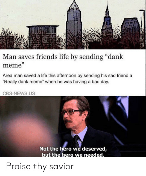 "Dank Meme: Man saves friends life by sending ""dank  meme""  Area man saved a life this afternoon by sending his sad friend a  ""Really dank meme"" when he was having a bad day.  CBS-NEWS.US  Not the hero we deserved,  but the hero we needed. Praise thy savior"