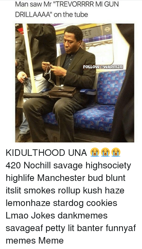 Cookies, Lit, and Lmao: Man saw Mr ''TREVORRRR MI GUN  DRILLAAAA' on the tube  FOLLOW OWARnnzn KIDULTHOOD UNA 😭😭😭 420 Nochill savage highsociety highlife Manchester bud blunt itslit smokes rollup kush haze lemonhaze stardog cookies Lmao Jokes dankmemes savageaf petty lit banter funnyaf memes Meme