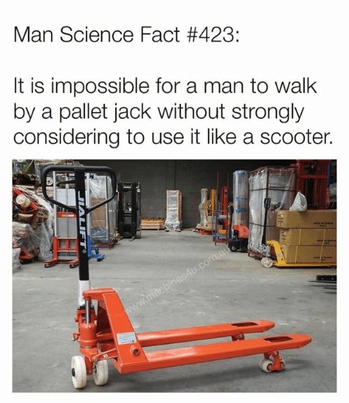 Scooter: Man Science Fact #423:  lt is impossible for a man to walk  by a pallet jack without strongly  considering to use it like a scooter.