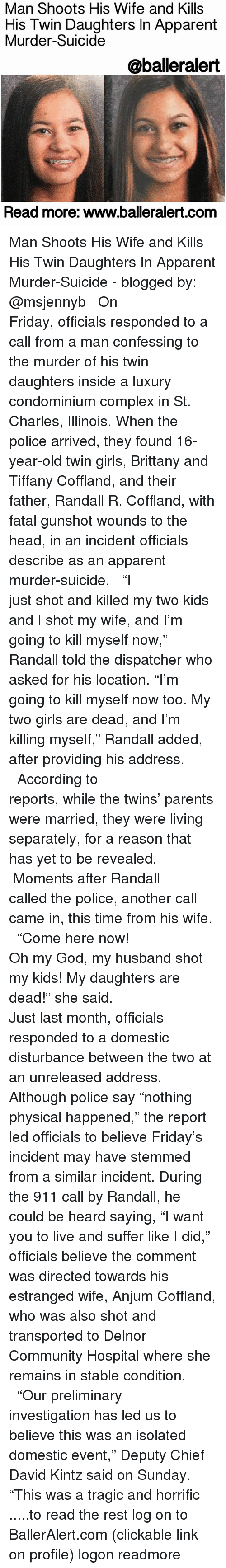 "Memes, 🤖, and Led: Man Shoots His Wife and Kills  His His Twin Daughters In Apparent  Murder-Suicide  @balleralert  Read more: www.balleralert.com Man Shoots His Wife and Kills His Twin Daughters In Apparent Murder-Suicide - blogged by: @msjennyb ⠀⠀⠀⠀⠀⠀⠀⠀⠀ ⠀⠀⠀⠀⠀⠀⠀⠀⠀ On Friday, officials responded to a call from a man confessing to the murder of his twin daughters inside a luxury condominium complex in St. Charles, Illinois. When the police arrived, they found 16-year-old twin girls, Brittany and Tiffany Coffland, and their father, Randall R. Coffland, with fatal gunshot wounds to the head, in an incident officials describe as an apparent murder-suicide. ⠀⠀⠀⠀⠀⠀⠀⠀⠀ ⠀⠀⠀⠀⠀⠀⠀⠀⠀ ""I just shot and killed my two kids and I shot my wife, and I'm going to kill myself now,"" Randall told the dispatcher who asked for his location. ""I'm going to kill myself now too. My two girls are dead, and I'm killing myself,"" Randall added, after providing his address. ⠀⠀⠀⠀⠀⠀⠀⠀⠀ ⠀⠀⠀⠀⠀⠀⠀⠀⠀ According to reports, while the twins' parents were married, they were living separately, for a reason that has yet to be revealed. ⠀⠀⠀⠀⠀⠀⠀⠀⠀ ⠀⠀⠀⠀⠀⠀⠀⠀⠀ Moments after Randall called the police, another call came in, this time from his wife. ⠀⠀⠀⠀⠀⠀⠀⠀⠀ ⠀⠀⠀⠀⠀⠀⠀⠀⠀ ""Come here now! Oh my God, my husband shot my kids! My daughters are dead!"" she said. ⠀⠀⠀⠀⠀⠀⠀⠀⠀ ⠀⠀⠀⠀⠀⠀⠀⠀⠀ Just last month, officials responded to a domestic disturbance between the two at an unreleased address. Although police say ""nothing physical happened,"" the report led officials to believe Friday's incident may have stemmed from a similar incident. During the 911 call by Randall, he could be heard saying, ""I want you to live and suffer like I did,"" officials believe the comment was directed towards his estranged wife, Anjum Coffland, who was also shot and transported to Delnor Community Hospital where she remains in stable condition. ⠀⠀⠀⠀⠀⠀⠀⠀⠀ ⠀⠀⠀⠀⠀⠀⠀⠀⠀ ""Our preliminary investigation has led us to believe this was an isolated domestic event,"" Deputy Chief David Kintz said on Sunday. ""This was a tragic and horrific .....to read the rest log on to BallerAlert.com (clickable link on profile) logon readmore"