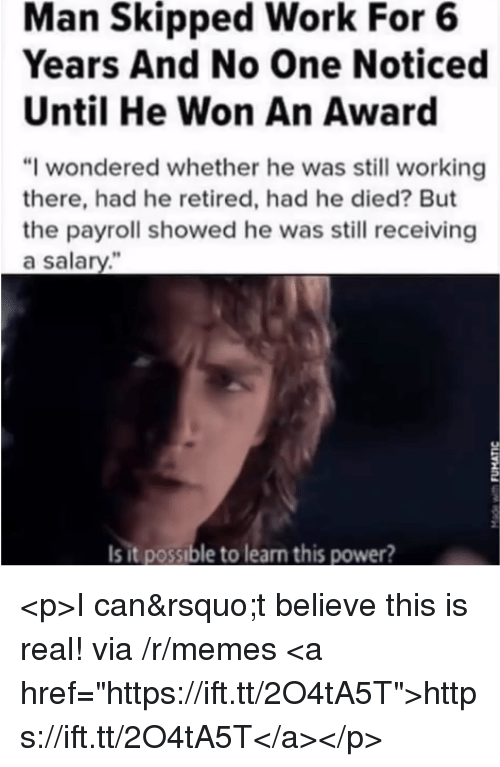 "Memes, Work, and Power: Man Skipped Work For 6  Years And No One Noticed  Until He Won An Award  ""I wondered whether he was still working  there, had he retired, had he died? But  the payroll showed he was still receiving  a salary.""  Is it possible to learn this power? <p>I can't believe this is real! via /r/memes <a href=""https://ift.tt/2O4tA5T"">https://ift.tt/2O4tA5T</a></p>"