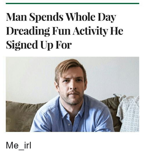 Irl, Me IRL, and MeIRL: Man Spends Whole Day  Dreading Fun Activity He  Signed Up For Me_irl