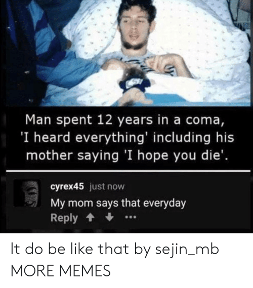 coma: Man spent 12 years in a coma,  'I heard everything' including his  mother saying 'I hope you die'.  cyrex45 just now  My mom says that everyday  Reply It do be like that by sejin_mb MORE MEMES