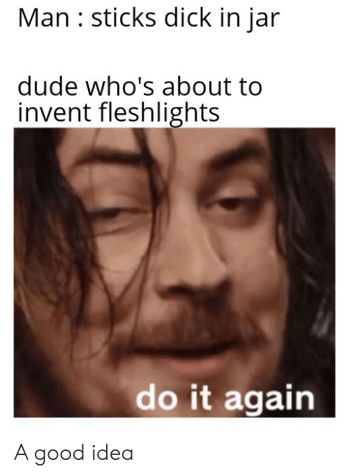 fleshlights: Man sticks dick in jar  dude who's about to  invent fleshlights  do it again A good idea
