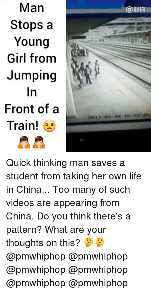 Life, Memes, and Videos: Man  Stops a  Young  Girl from  Jumping  Front of a  Train!  17 RO 16 157 Quick thinking man saves a student from taking her own life in China... Too many of such videos are appearing from China. Do you think there's a pattern? What are your thoughts on this? 🤔🤔 @pmwhiphop @pmwhiphop @pmwhiphop @pmwhiphop @pmwhiphop @pmwhiphop