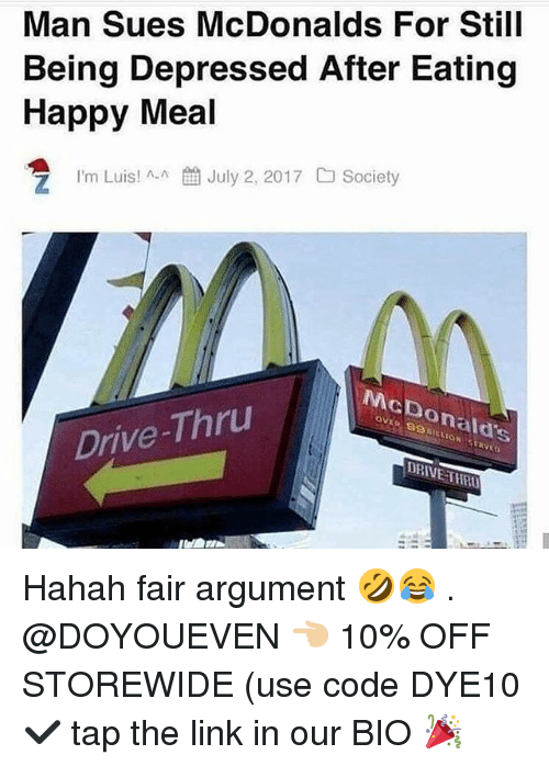 Gym, McDonalds, and Drive: Man Sues McDonalds For Still  Being Depressed After Eating  Happy Meal  July 2, 2017  Society  I'm Luis! ^-^  McDonald's  Drive-Thru  DRIVE THRO Hahah fair argument 🤣😂 . @DOYOUEVEN 👈🏼 10% OFF STOREWIDE (use code DYE10 ✔️ tap the link in our BIO 🎉