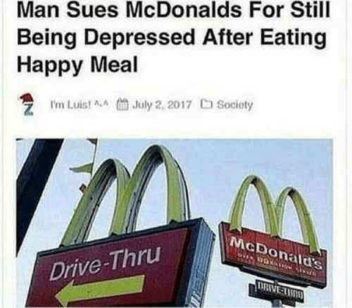 happy meal: Man Sues McDonalds For Still  Being Depressed After Eating  Happy Meal  I'm Luist AA July 2, 2017 Socioty  McDonald's  Drive-Thru  DRIVE TMAO