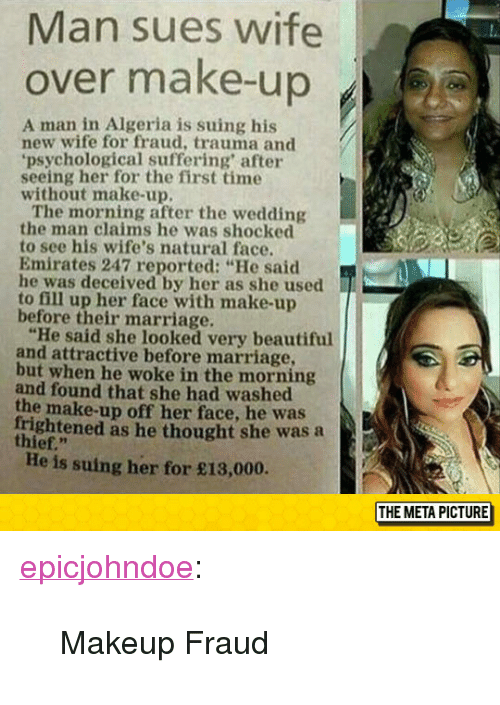 """Beautiful, Makeup, and Marriage: Man sues wife  over make-up  A man in Algeria is suing his  new wife for fraud, trauma and  psychological suffering after  seeing her for the first time  without make-up.  The morning after the wedding  the man claims he was shocked  to see his wife's natural face.  Emirates 247 reported: """"He said  he was deceived by her as she used  to fill up her face with make-up  before their marriage.  """"He said she looked very beautiful  and attractive before marriage,  but when he woke in the morning  and found that she had washed  the make-up off her face, he was  rightened as he thought she was a  thief.""""  He is suing her for £13,000.  THE META PICTURE <p><a href=""""https://epicjohndoe.tumblr.com/post/172611542519/makeup-fraud"""" class=""""tumblr_blog"""">epicjohndoe</a>:</p>  <blockquote><p>Makeup Fraud</p></blockquote>"""