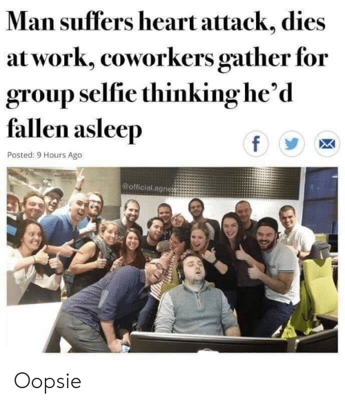 selfie: Man suffers heart attack, dies  at work, coworkers gather for  group selfie thinking he'd  fallen asleep  f  Posted: 9 Hours Ago  @official agnes Oopsie