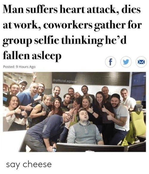selfie: Man suffers heart attack, dies  at work, coworkers gather for  group selfie thinking he'd  fallen asleep  f  Posted: 9 Hours Ago  @official.agnes say cheese