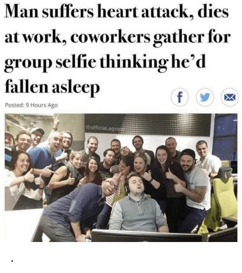 selfie: Man suffers heart attack, dies  at work, coworkers gather for  group selfie thinking he'd  fallen asleep  f  Posted: 9 Hours Ago  @official agne .