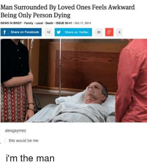 Memes, 🤖, and Deaths: Man Surrounded By Loved ones Feels Awkward  Being only Person Dying  NEWS IN BRIEF. Family. Local. Death ISSUE 5041. Oct 17,2014  f Share on Facebook  12 y Share on Twitter  20 g  alexgaymez  this would be me i'm the man
