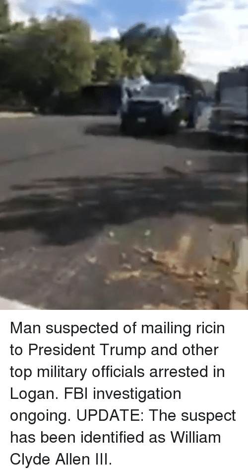 Fbi, Memes, and Trump: Man suspected of mailing ricin to President Trump and other top military officials arrested in Logan. FBI investigation ongoing. UPDATE: The suspect has been identified as William Clyde Allen III.
