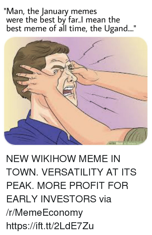 "Best Meme Of All Time: ""Man, the January memes  were the best by far.l mean the  best meme of all time, the Ugand NEW WIKIHOW MEME IN TOWN. VERSATILITY AT ITS PEAK. MORE PROFIT FOR EARLY INVESTORS via /r/MemeEconomy https://ift.tt/2LdE7Zu"