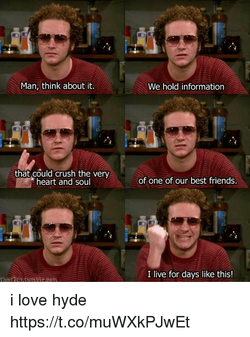 Crush, Friends, and Love: Man, think about it.  that could crush the very  heart and sou  We hold information  of one of our best friends.  I live for days like this! i love hyde https://t.co/muWXkPJwEt