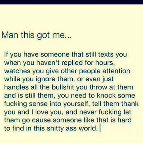 Ass, Fucking, and Love: Man this got me.  If you have someone that still texts you  when you haven't replied for hours,  watches you give other people attention  while you ignore them, or even just  handles all the bullshit you throw at them  and is still them, you need to knock some  fucking sense into yourself, tell them thank  you and I love you, and never fucking let  them go cause someone like that is hard  to find in this shitty ass world