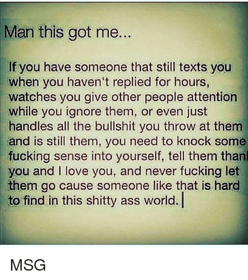 Ass, Fucking, and Love: Man this got me.  If you have someone that still texts you  when you haven't replied for hours,  watches you give other people attention  while you ignore them, or even just  handles all the bullshit you throw at them  and is still them, you need to knock some  fucking sense into yourself, tell them thanl  you and I love you, and never fucking let  them go cause someone like that is hard  to find in this shitty ass world. MSG