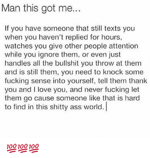 Ass, Fucking, and Love: Man this got me...  If you have someone that still texts you  when you haven't replied for hours,  watches you give other people attention  while you ignore them, or even just  handles all the bullshit you throw at them  and is sll them, you need to knock some  fucking sense into yourself, tell them thank  you and love you, and never fucking let  them go cause someone like that is hard  to find in this shitty ass world. 💯💯💯