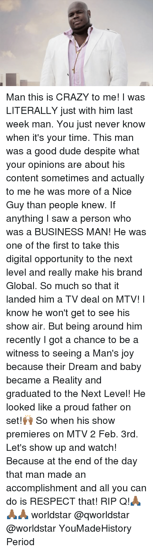 Memes, Mtv, and 🤖: Man this is CRAZY to me! I was LITERALLY just with him last week man. You just never know when it's your time. This man was a good dude despite what your opinions are about his content sometimes and actually to me he was more of a Nice Guy than people knew. If anything I saw a person who was a BUSINESS MAN! He was one of the first to take this digital opportunity to the next level and really make his brand Global. So much so that it landed him a TV deal on MTV! I know he won't get to see his show air. But being around him recently I got a chance to be a witness to seeing a Man's joy because their Dream and baby became a Reality and graduated to the Next Level! He looked like a proud father on set!🙌🏾 So when his show premieres on MTV 2 Feb. 3rd. Let's show up and watch! Because at the end of the day that man made an accomplishment and all you can do is RESPECT that! RIP Q!🙏🏾🙏🏾🙏🏾 worldstar @qworldstar @worldstar YouMadeHistory Period