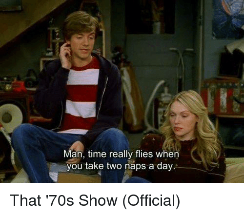 70s Show: Man, time really flies when  you take two naps a day That '70s Show (Official)