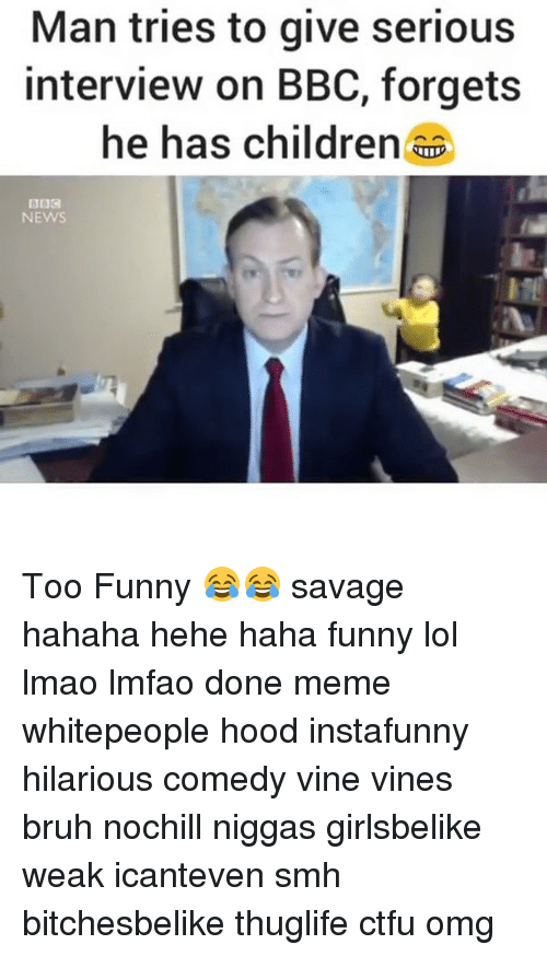 Done Meme: Man tries to give serious  interview on BBC, forgets  he has children  NEWS Too Funny 😂😂 savage hahaha hehe haha funny lol lmao lmfao done meme whitepeople hood instafunny hilarious comedy vine vines bruh nochill niggas girlsbelike weak icanteven smh bitchesbelike thuglife ctfu omg
