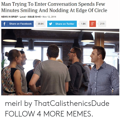 Share On: Man Trying To Enter Conversation Spends Few  Minutes Smiling And Nodding At Edge Of Circle  NEWS IN BRIEF Local ISSUE 50 45 Nov 12, 2014  f Share on Facebook  Share on Twitter  1.6K  219  35.6K meirl by ThatCalisthenicsDude FOLLOW 4 MORE MEMES.