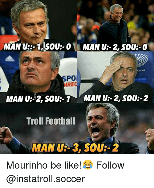 Memes, Troll, and Trolling: MAN U3-1, SOU O MAN U:- 2, SOUR- O  PO  IRE  MAN U: 2, SOU:- 1 MAN U-2, SOU:- 2  Troll Football  MAN UE- 3, SOU:- 2 Mourinho be like!😂 Follow @instatroll.soccer