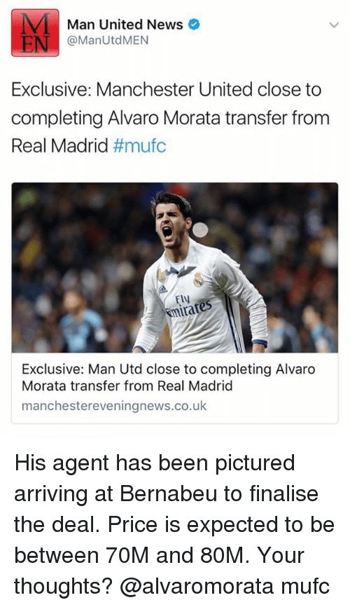 Memes, News, and Real Madrid: Man United News  EN  @ManUtd MEN  Exclusive: Manchester United close to  completing Alvaro Morata transfer from  Real Madrid  #mufc  Ely  Exclusive: Man Utd close to completing Alvaro  Morata transfer from Real Madrid  manchestereveningnews.co.uk His agent has been pictured arriving at Bernabeu to finalise the deal. Price is expected to be between 70M and 80M. Your thoughts? @alvaromorata mufc