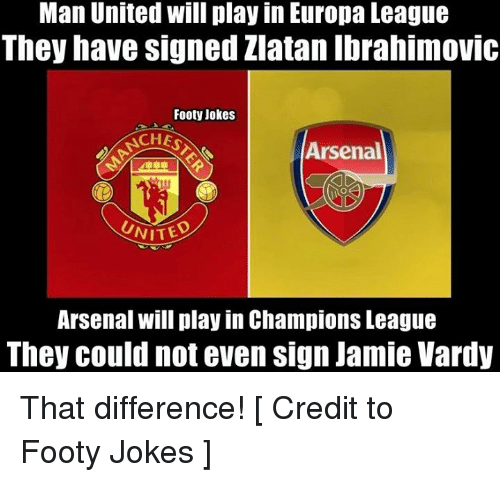 vardy: Man United will play in Europa League  They have signed Zlatan Ibrahimovic  Footy Jokes  ACHES  Arsenal  NITED  Arsenal will play in Champions League  They could not even sign Jamie Vardy That difference!  [ Credit to Footy Jokes ]